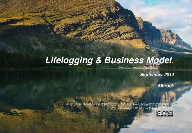 이 저작물은 크리에이티브 커먼즈 코리아 저작자표시-비영리-동일조건변경허락 2.0 대한민국 라이센스에 따라 이용하실 수 있습니다.  Lifelogging & Business Model.  September 2014  5t...