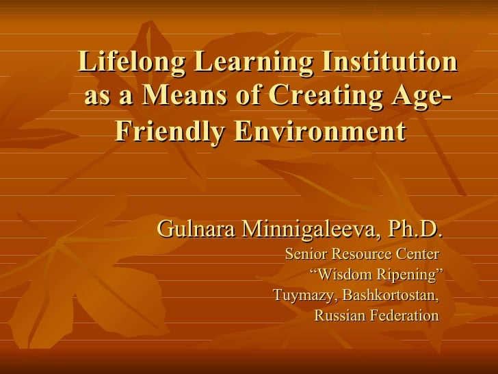 Lifelong Learning Institution as a Means of Creating Age-Friendly Environment   Gulnara Minnigaleeva, Ph.D. Senior Resourc...