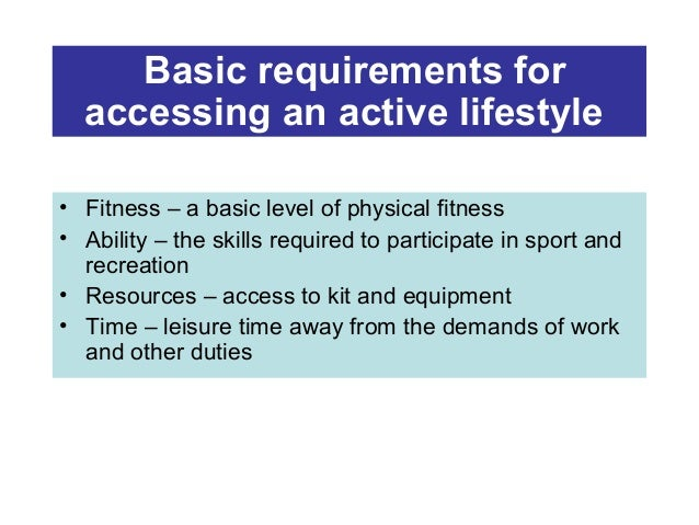 Basic requirements for accessing an active lifestyle • Fitness – a basic level of physical fitness • Ability – the skills ...