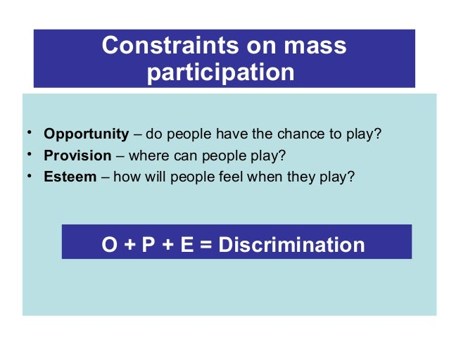 Constraints on mass participation • Opportunity – do people have the chance to play? • Provision – where can people play? ...