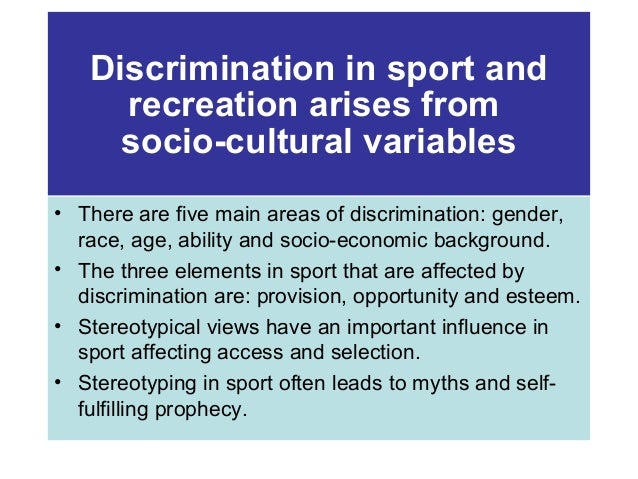 Discrimination in sport and recreation arises from socio-cultural variables • There are five main areas of discrimination:...