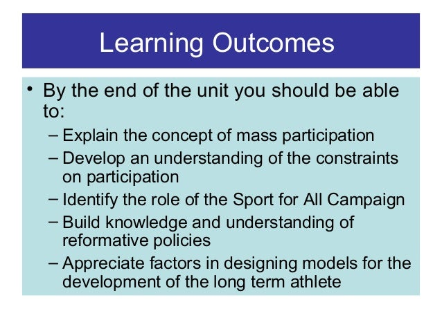 Learning Outcomes • By the end of the unit you should be able to: – Explain the concept of mass participation – Develop an...