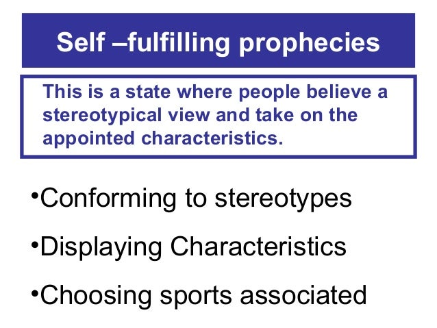 Self –fulfilling prophecies This is a state where people believe a stereotypical view and take on the appointed characteri...