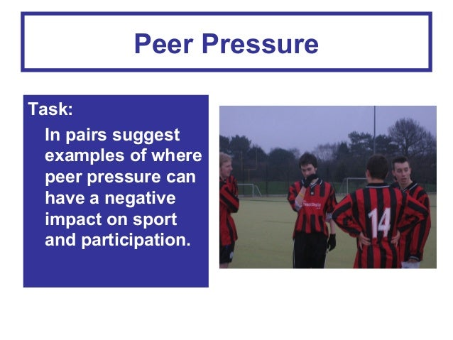 Peer Pressure Task: In pairs suggest examples of where peer pressure can have a negative impact on sport and participation...