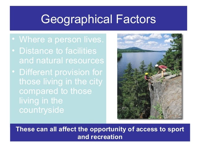 Geographical Factors • Where a person lives. • Distance to facilities and natural resources • Different provision for thos...