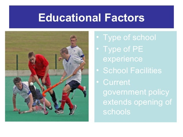 Educational Factors • Type of school • Type of PE experience • School Facilities • Current government policy extends openi...