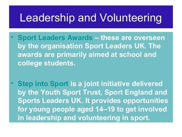 Leadership and Volunteering • Sport Leaders Awards – these are overseen by the organisation Sport Leaders UK. The awards a...