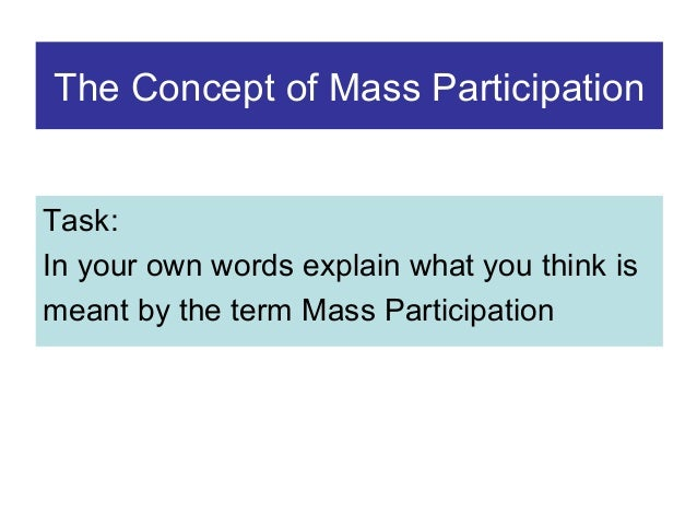 The Concept of Mass Participation Task: In your own words explain what you think is meant by the term Mass Participation