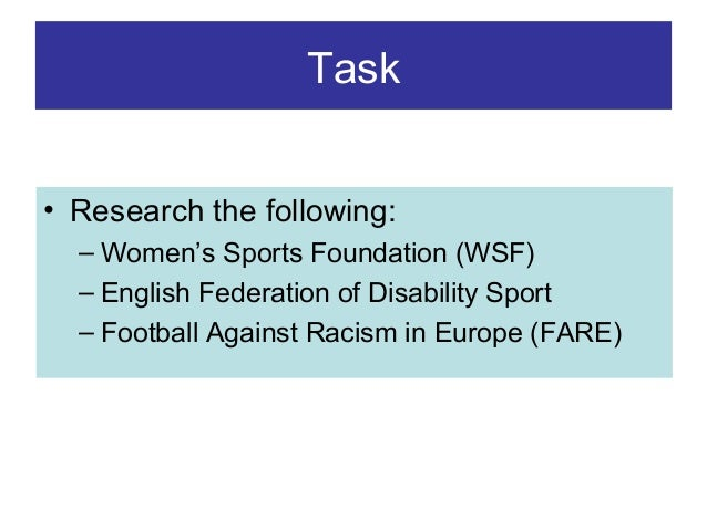 Task • Research the following: – Women's Sports Foundation (WSF) – English Federation of Disability Sport – Football Again...
