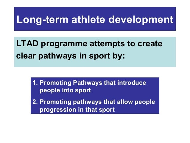 Long-term athlete development LTAD programme attempts to create clear pathways in sport by: 1. Promoting Pathways that int...