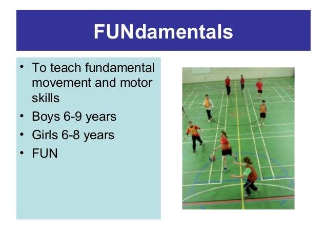 FUNdamentals • To teach fundamental movement and motor skills • Boys 6-9 years • Girls 6-8 years • FUN