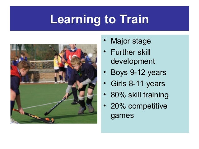 Learning to Train • Major stage • Further skill development • Boys 9-12 years • Girls 8-11 years • 80% skill training • 20...