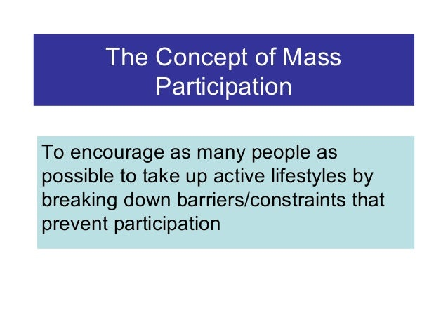The Concept of Mass Participation To encourage as many people as possible to take up active lifestyles by breaking down ba...