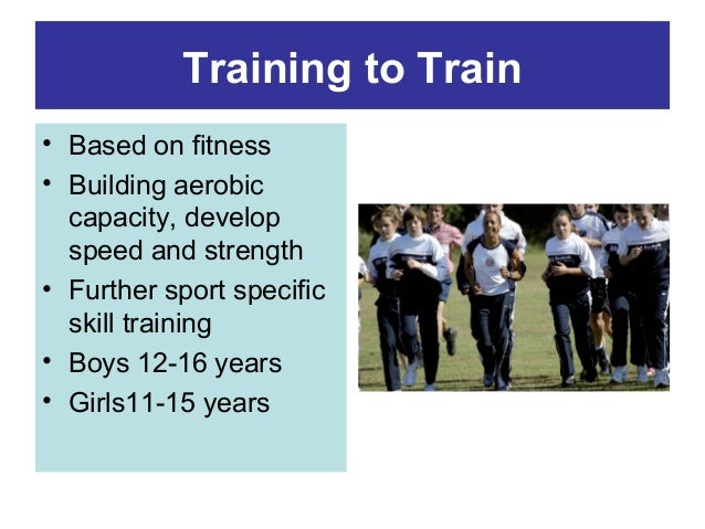 Training to Train • Based on fitness • Building aerobic capacity, develop speed and strength • Further sport specific skil...