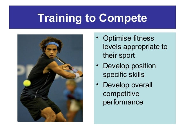 Training to Compete • Optimise fitness levels appropriate to their sport • Develop position specific skills • Develop over...
