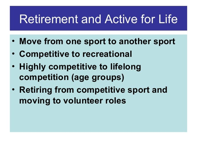 Retirement and Active for Life • Move from one sport to another sport • Competitive to recreational • Highly competitive t...