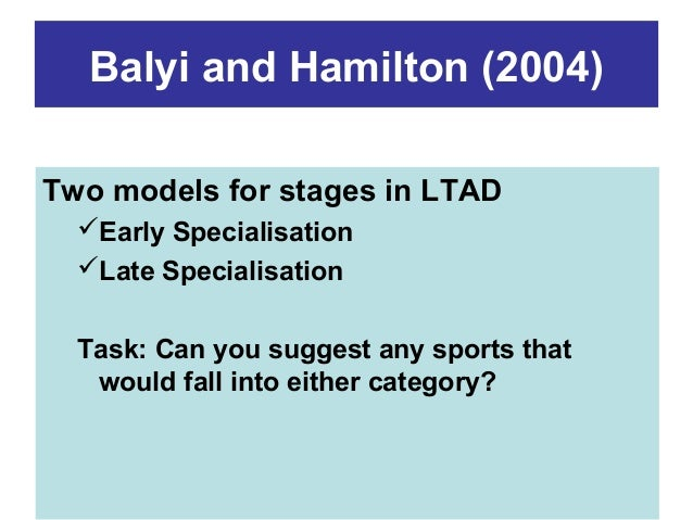 Balyi and Hamilton (2004) Two models for stages in LTAD Early Specialisation Late Specialisation Task: Can you suggest a...