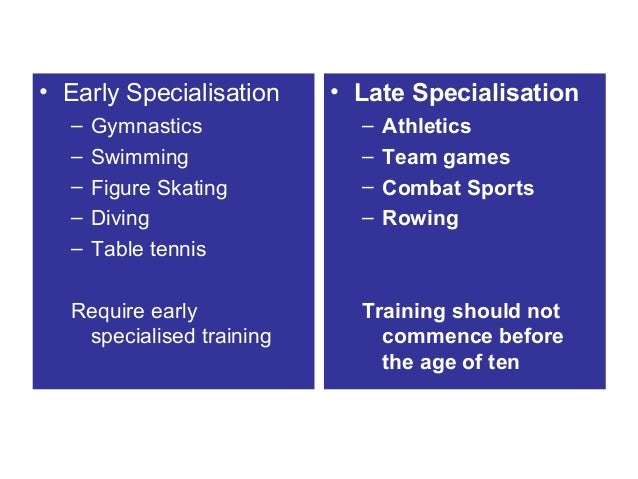 • Early Specialisation – – – – –  Gymnastics Swimming Figure Skating Diving Table tennis  Require early specialised traini...