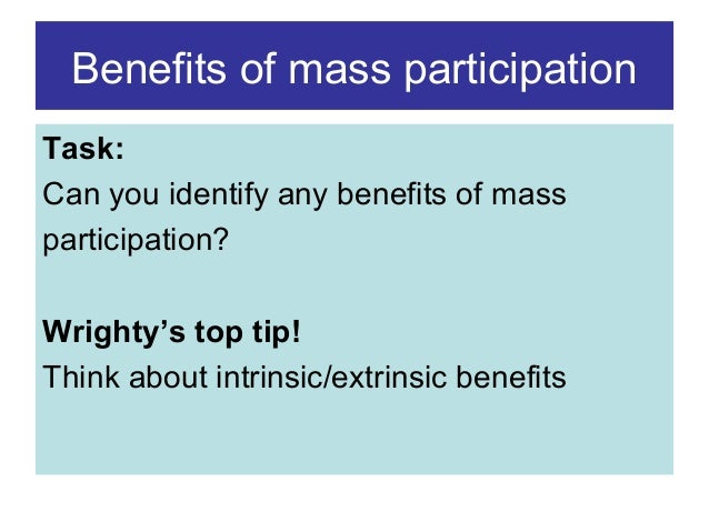 Benefits of mass participation Task: Can you identify any benefits of mass participation? Wrighty's top tip! Think about i...