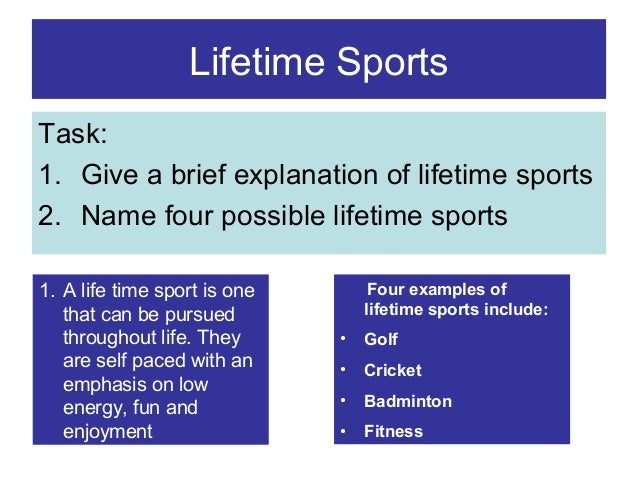 Lifetime Sports Task: 1. Give a brief explanation of lifetime sports 2. Name four possible lifetime sports 1. A life time ...