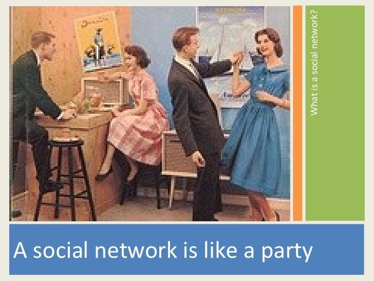 <ul><li>A social network is like a party </li></ul><ul><li>What is a social network? </li></ul>