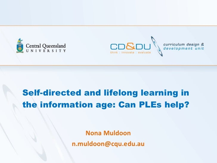 Self-directed and lifelong learning in the information age: Can PLEs help? Nona Muldoon [email_address]