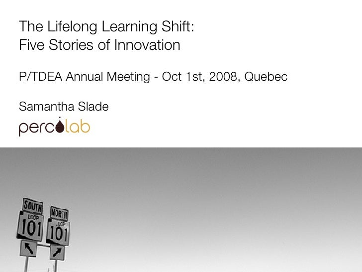 The Lifelong Learning Shift: Five Stories of Innovation P/TDEA Annual Meeting - Oct 1st, 2008, Quebec Samantha Slade