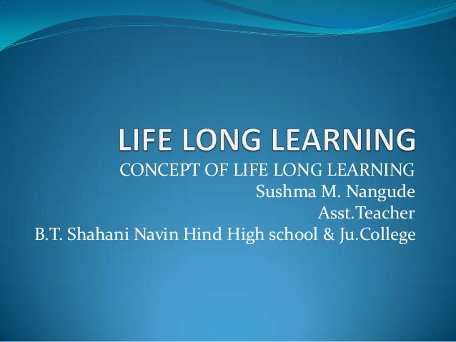 CONCEPT OF LIFE LONG LEARNING Sushma M. Nangude Asst.Teacher B.T. Shahani Navin Hind High school & Ju.College