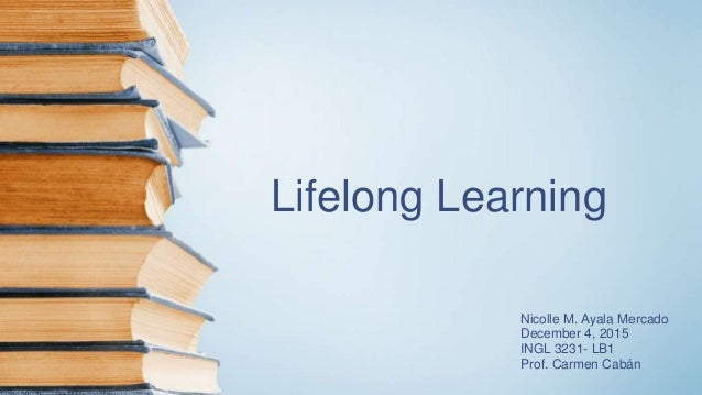 Lifelong Learning Nicolle M. Ayala Mercado December 4, 2015 INGL 3231- LB1 Prof. Carmen Cabán