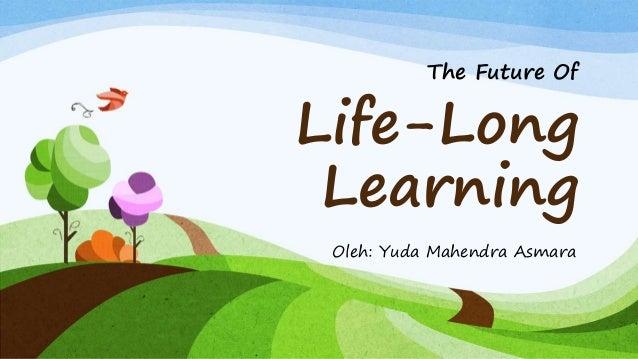 Life-Long Learning Oleh: Yuda Mahendra Asmara The Future Of