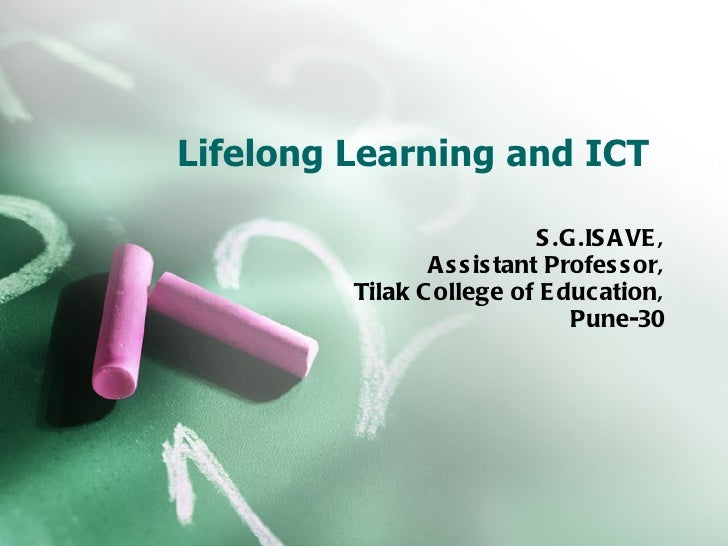 Lifelong Learning and ICT S.G.ISAVE, Assistant Professor, Tilak College of Education, Pune-30