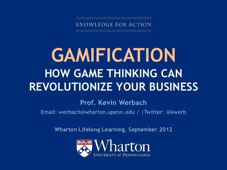 GAMIFICATION  HOW GAME THINKING CANREVOLUTIONIZE YOUR BUSINESS                  Prof. Kevin Werbach    Email: werbach@whar...