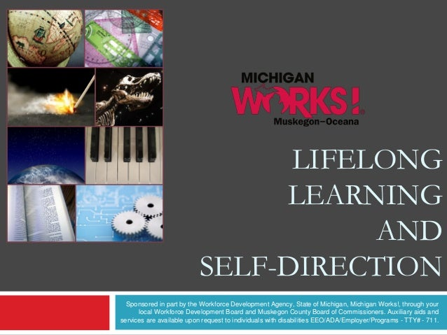 LIFELONG LEARNING AND SELF-DIRECTION Sponsored in part by the Workforce Development Agency, State of Michigan, Michigan Wo...