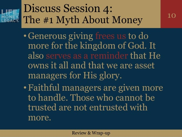 Review & Wrap-up 10 Discuss Session 4: The #1 Myth About Money •Generous giving frees us to do more for the kingdom of God...
