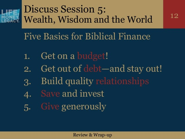 Review & Wrap-up 12 Discuss Session 5: Wealth, Wisdom and the World Five Basics for Biblical Finance 1. Get on a budget! 2...
