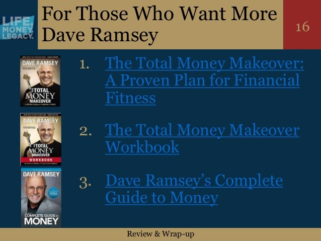 Review & Wrap-up 16 For Those Who Want More Dave Ramsey 1. The Total Money Makeover: A Proven Plan for Financial Fitness 2...