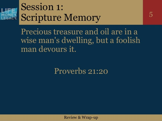 Review & Wrap-up 5 Session 1: Scripture Memory Precious treasure and oil are in a wise man's dwelling, but a foolish man d...