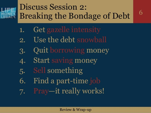 Review & Wrap-up 6 Discuss Session 2: Breaking the Bondage of Debt 1. Get gazelle intensity 2. Use the debt snowball 3. Qu...