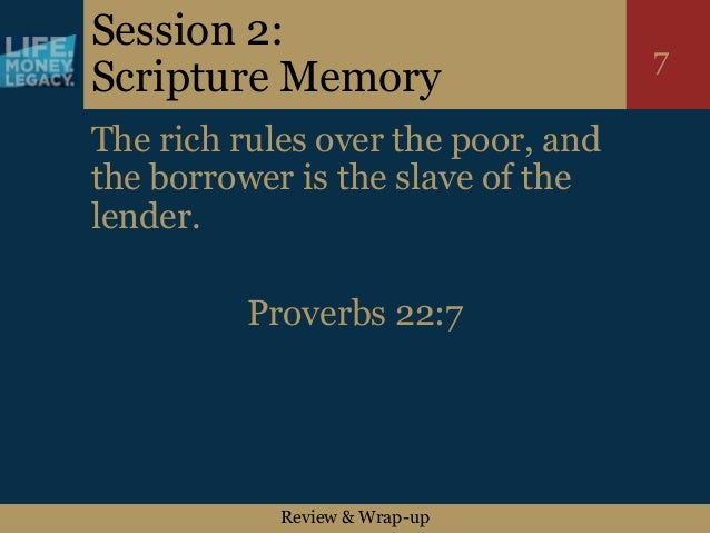 Review & Wrap-up 7 Session 2: Scripture Memory The rich rules over the poor, and the borrower is the slave of the lender. ...