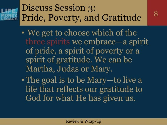 Review & Wrap-up 8 Discuss Session 3: Pride, Poverty, and Gratitude • We get to choose which of the three spirits we embra...