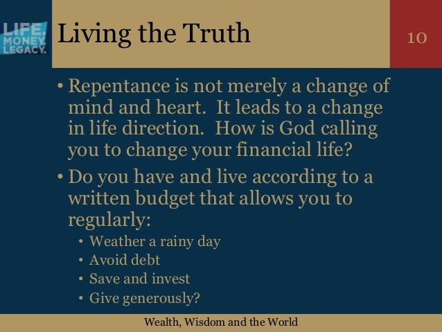 Wealth, Wisdom and the World 10Living the Truth • Repentance is not merely a change of mind and heart. It leads to a chang...