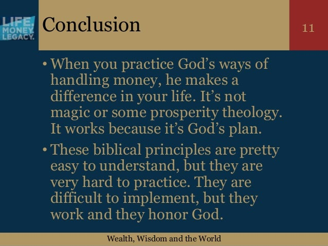 Wealth, Wisdom and the World 11Conclusion • When you practice God's ways of handling money, he makes a difference in your ...