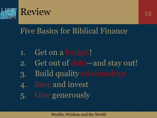 Wealth, Wisdom and the World 12Review Five Basics for Biblical Finance 1. Get on a budget! 2. Get out of debt—and stay out...