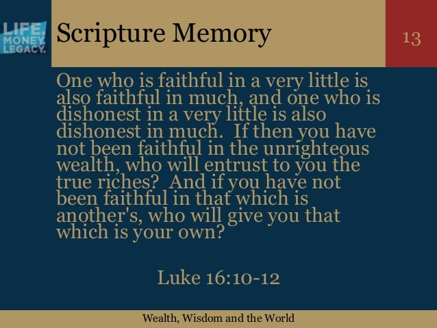 Wealth, Wisdom and the World 13Scripture Memory One who is faithful in a very little is also faithful in much, and one who...