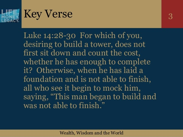 Wealth, Wisdom and the World 3Key Verse Luke 14:28-30 For which of you, desiring to build a tower, does not first sit down...
