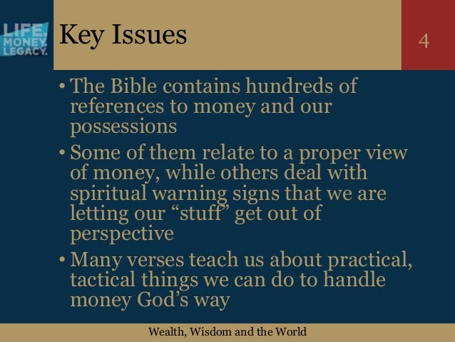 Wealth, Wisdom and the World 4Key Issues • The Bible contains hundreds of references to money and our possessions • Some o...