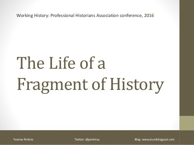 The Life of a Fragment of History Working History: Professional Historians Association conference, 2016 Yvonne Perkins Twi...