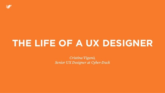 THE LIFE OF A UX DESIGNER Cristina Viganò, Senior UX Designer at Cyber-Duck