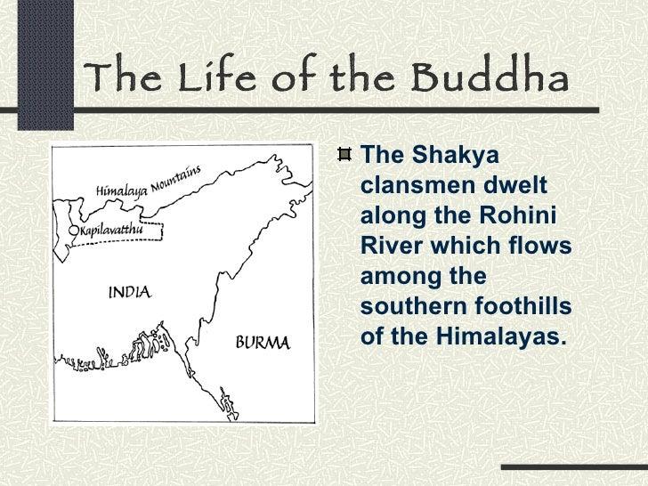 The Life of the Buddha <ul><li>The Shakya clansmen dwelt along the Rohini River which flows among the southern foothills o...