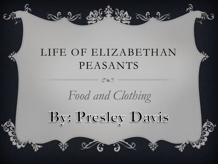 LIFE OF ELIZABETHAN      PEASANTS   Food and Clothing